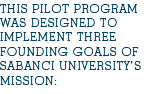 THIS PILOT PROGRAM WAS DESIGNED TO IMPLEMENT THREE FOUNDING GOALS OF SABANCI UNIVERSITY'S MISSION: